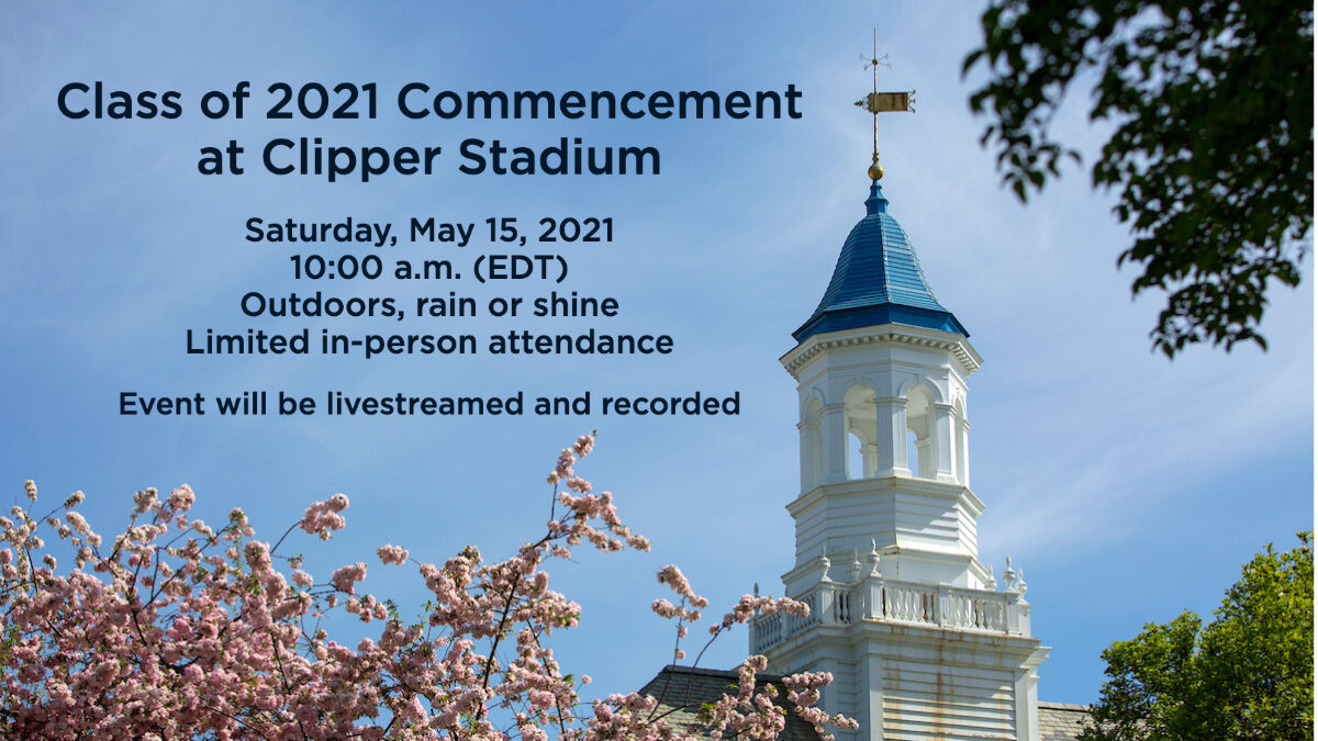 Class of 2021 Commencement at Clipper Stadium. Saturday, May 15, 2021 at 10:00 a.m. (EDT). Outdoors, rain or shine. Limited in-person attendance. Event will be livestreamed and recorded.