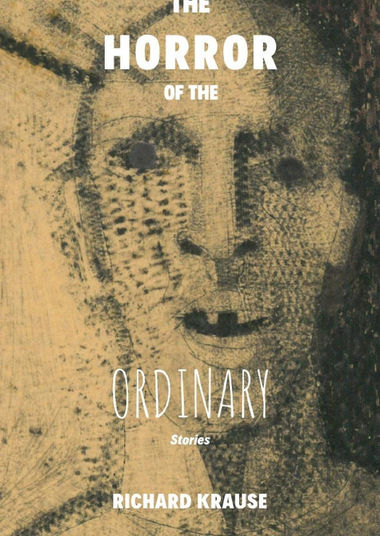 The Horror of the Ordinary Stories; Richard Krause '67