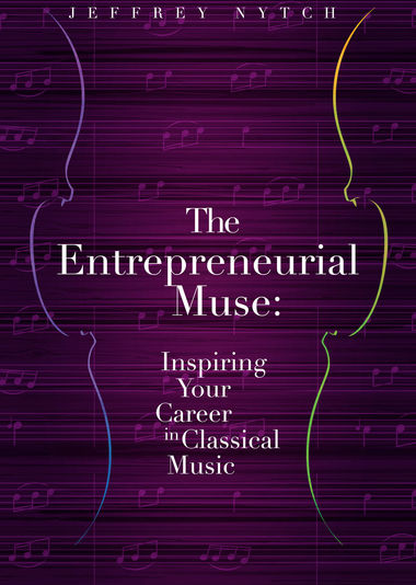 The Entrepreneurial Muse: Inspiring Your Career in Classical Music  Jeffrey Nytch '87