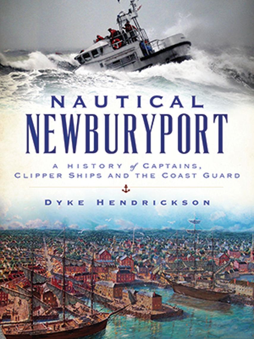 Nautical Newburyport: A History of Captains, Clipper Ships and the Coast Guard; Dyke Hendrickson '67